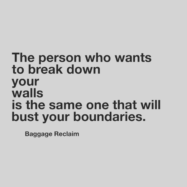 The person who wants to break down your walls is the same one that will bust your boundaries.