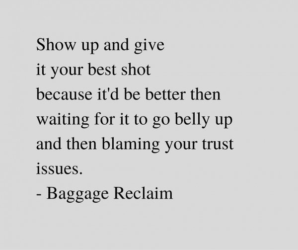 Show up and give it your best shot because it'd be better then waiting for it to go belly up and then blaming your trust issues. - Baggage Reclaim