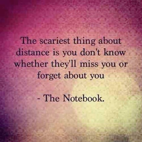 The scariest thing about distance is you don't whether they'll miss you or forget about you. The Notebook