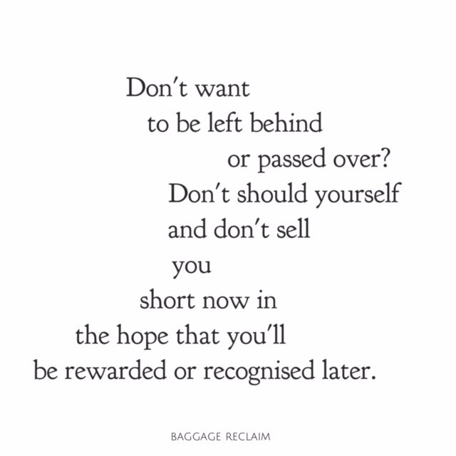 Don't want to be left behind or passed over? Don't should yourself and don't sell you short now in the hope that you'll be rewarded or recognised later.