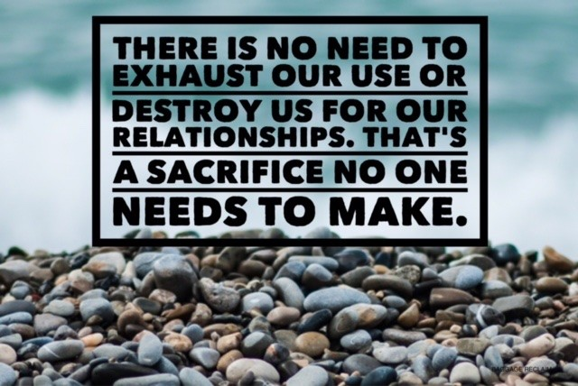 There is no need to exhaust our use or destroy us for our relationships. That's a sacrifice no one needs to make