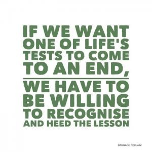 If we want one of life's tests to come to an end, we have to be willing to recognise and heed the lesson