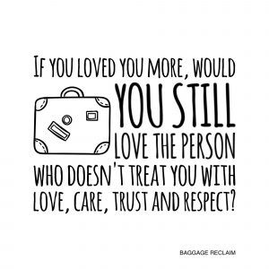 If you loved you more, would you still love the person who doesn't treat you with love, care, trust and respect?
