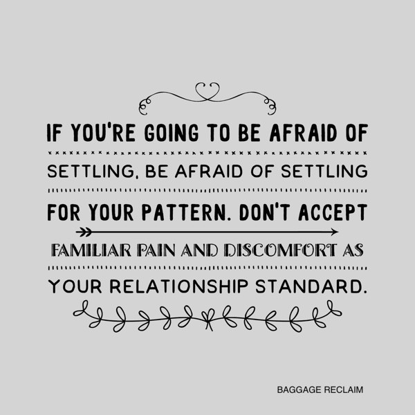 If you're going to be afraid of settling, be afraid of settling for your pattern. Don't accept familiar pain and discomfort as your relationship standard.
