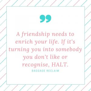 A friendship needs to enrich your life. If it's turning you into somebody you don't like or recognise, HALT.