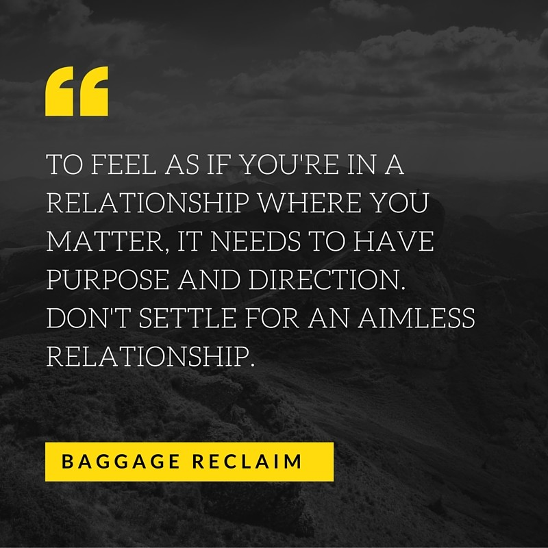 TO FEEL AS IF YOU'RE IN A RELATIONSHIP WHERE YOU MATTER, IT NEEDS TO HAVE PURPOSE AND DIRECTION. DON'T SETTLE FOR AN AIMLESS RELATIONSHIP.