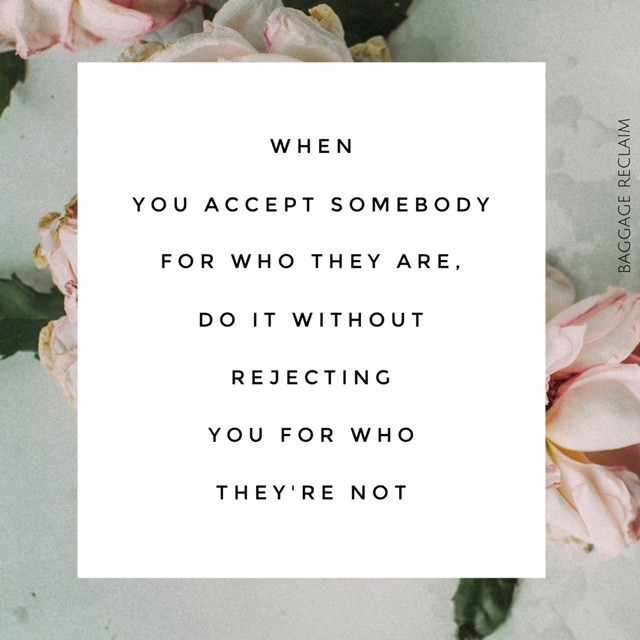 when you accept somebody for who they are, do it without rejecting you for who they're not