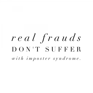 Real frauds don't suffer with Imposter Syndrome.
