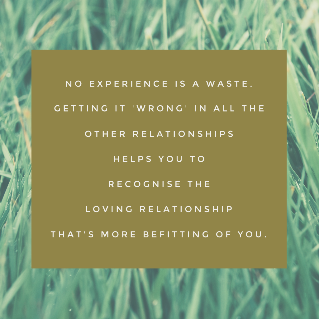 No experience is a waste. Getting it 'wrong' in all the other relationships helps you to recognise the loving relationship that's more befitting of you.