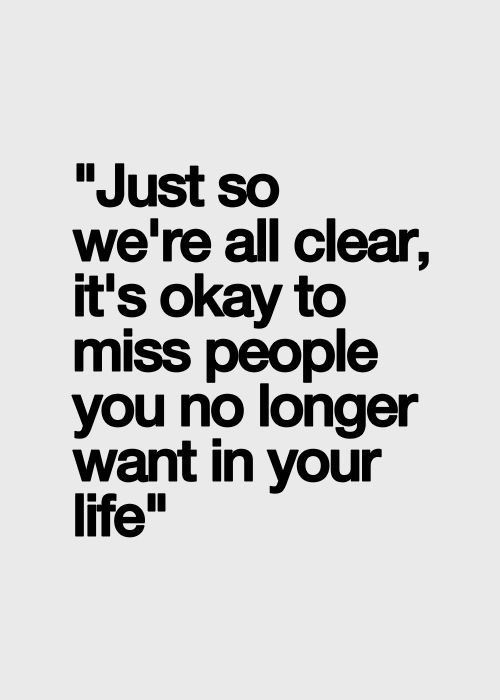 Just so we're all clear, it's okay to miss people you no longer want in your life