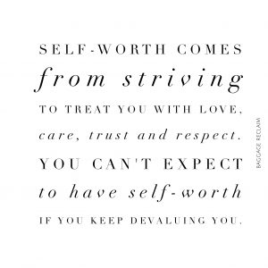 Self-worth comes from striving to treat you with love, care, trust and respect. You can't expect to have self-worth if you keep devaluing you.