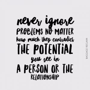 Never ignore problems no matter how they contradict the potential you see in a person or the relationship
