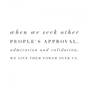 When we seek other people's approval, admiration and validation, we give them power over us
