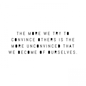 The more we try to convince others is the more unconvinced that we become of ourselves.