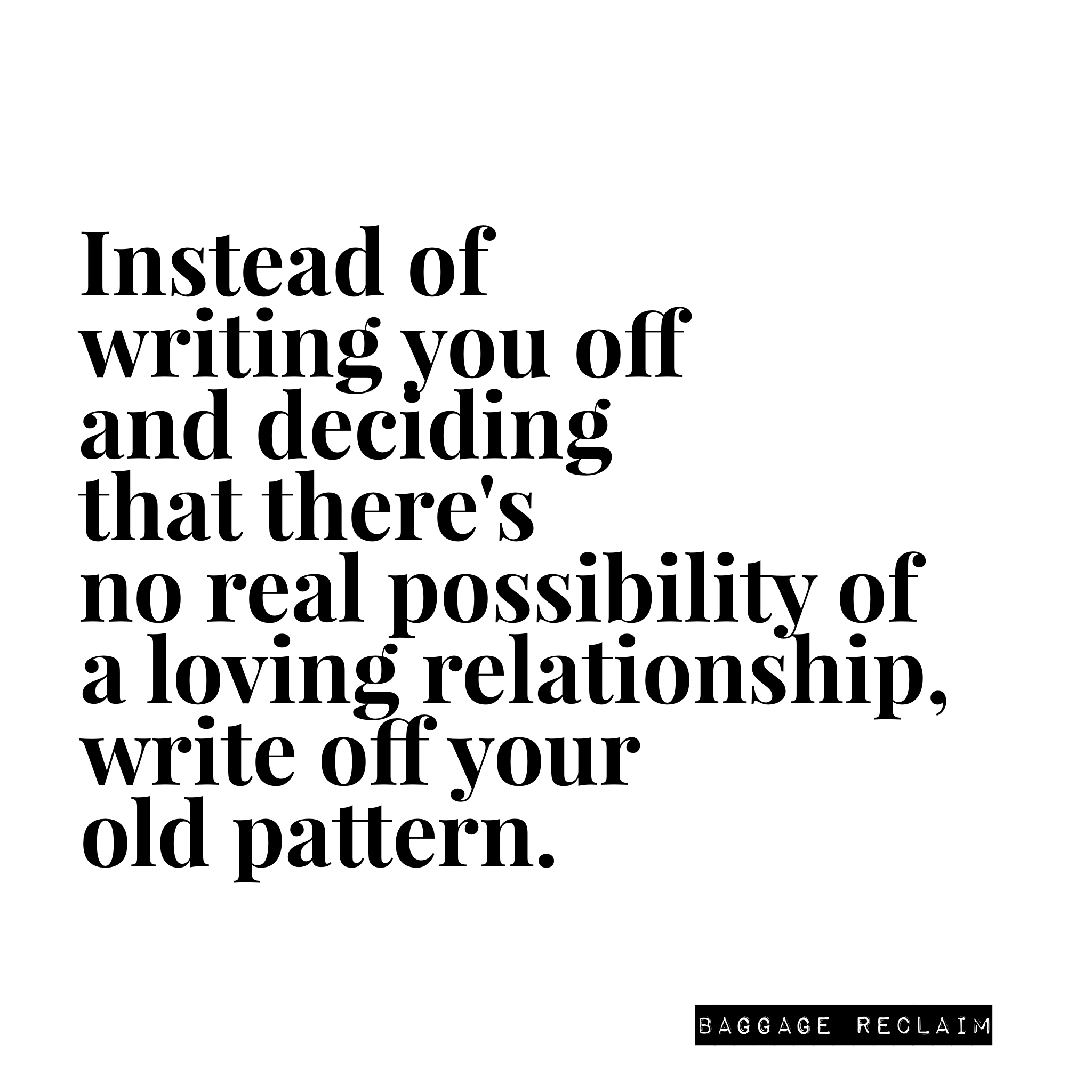 Instead of writing you off and deciding that there's no real possibility of a loving relationship, write off your old pattern.