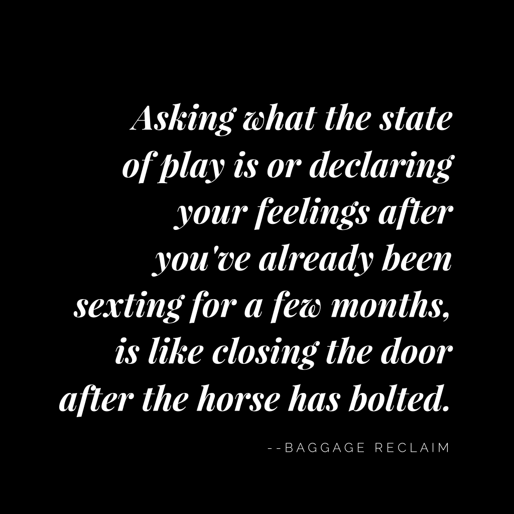 Asking what the state of play is or declaring your feelings after you've been sexting for a few months is like closing the door after the horse has bolted.