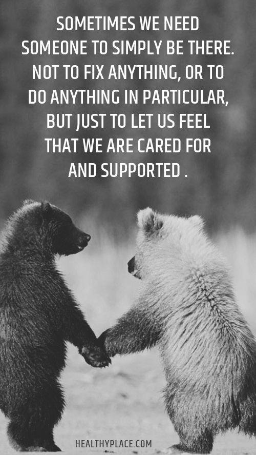 Sometimes we need someone to simply be there. Not to fix anything or do anything in particular, but just to let us feel that we are cared for and supported.