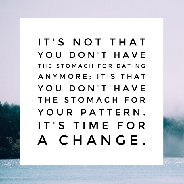 It's not that you don't have the stomach for dating anymore; it's that you don't have the stomach for your pattern. It's time for a change.