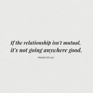 If the relationship isn't mutual, it's not going anywhere good.