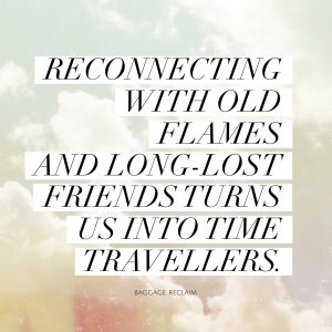 Reconnecting with old flames and long-lost friends turns us into time travellers.
