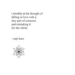 I tremble at the thought of being in love with a tiny part of someone and mistaking it for the whole. Rupi Kaur