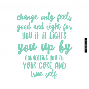 Change only feels good and right for you if it lights you up by connecting you to your core and true self