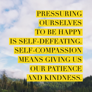 Pressuring ourselves to be happy is self-defeating. Self-compassion means giving us our patience and kindness.