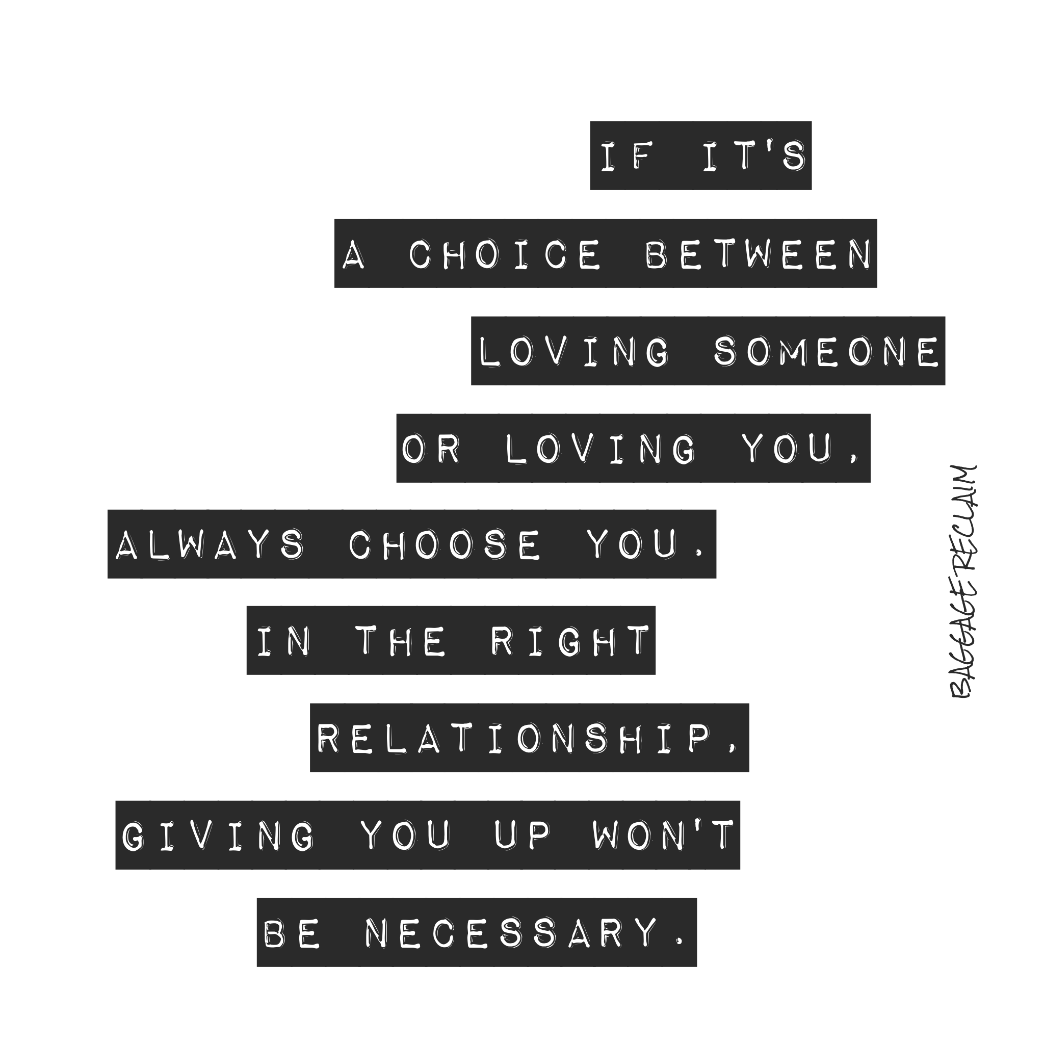 If it's a choice between loving someone or loving you, always choose you. In the right relationship, giving you up won't be necessary.