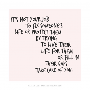 It's not your job to fix someone's life or protect them by trying to live their life for them or fill in their gaps. Take care of you.