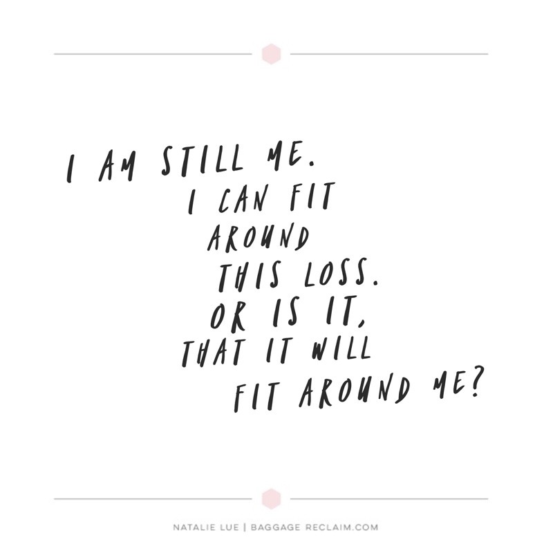I am still me. I can fit around this loss. Or is it, that it will fit around me?