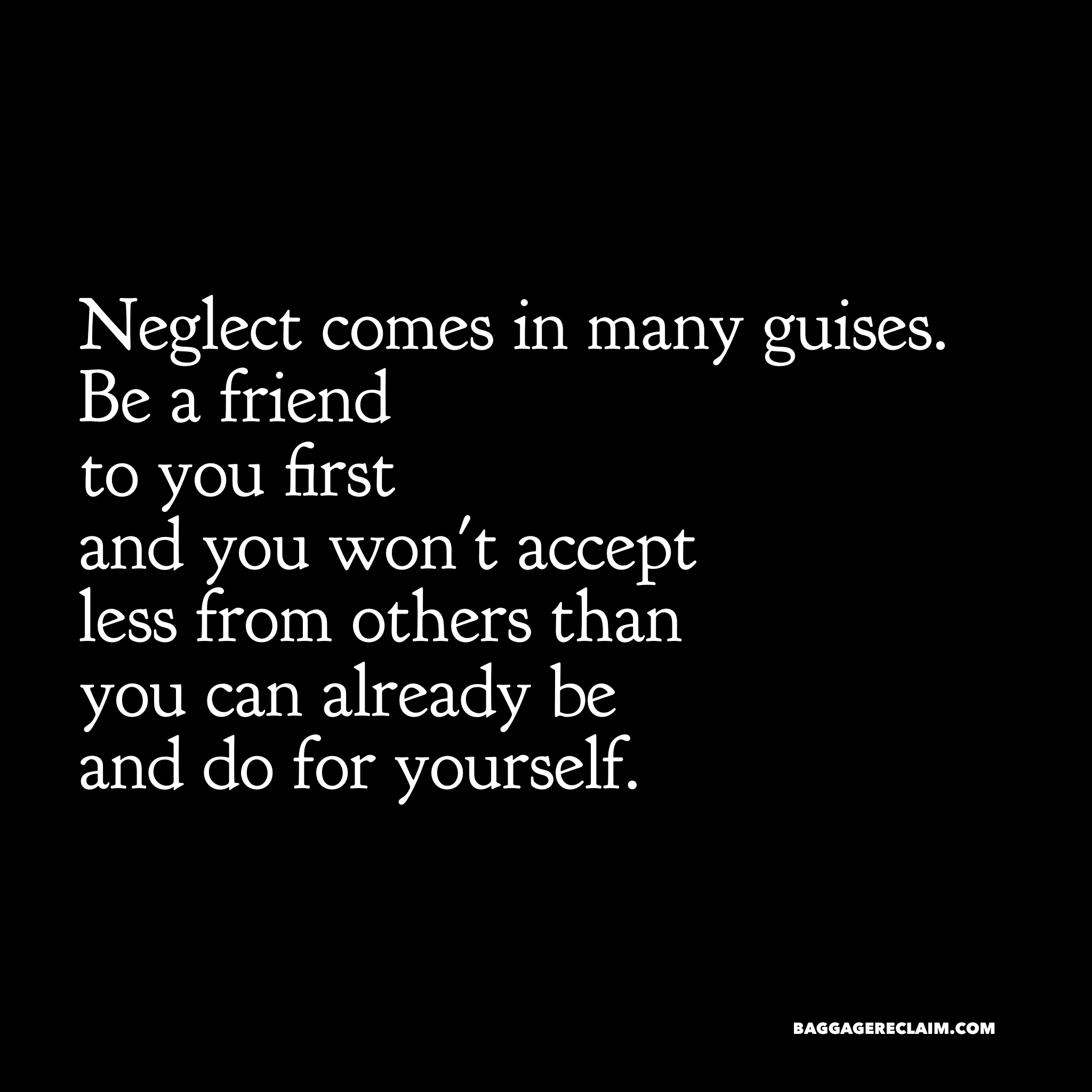 Neglect comes in many guises. Be a friend to you first and you won't accept less from others than you can already be and do for yourself.