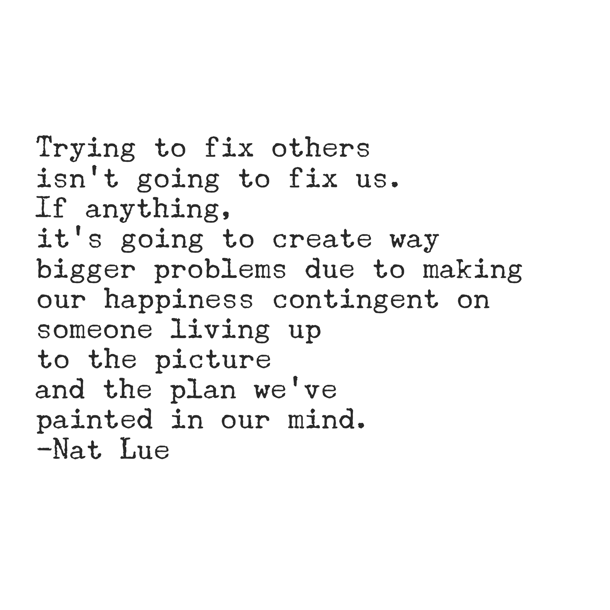 Trying to fix others isn't going to fix us. If anything, it's going to create way bigger problems due to making our happiness contingent on someone living up to the picture and the plan we've painted in our mind.