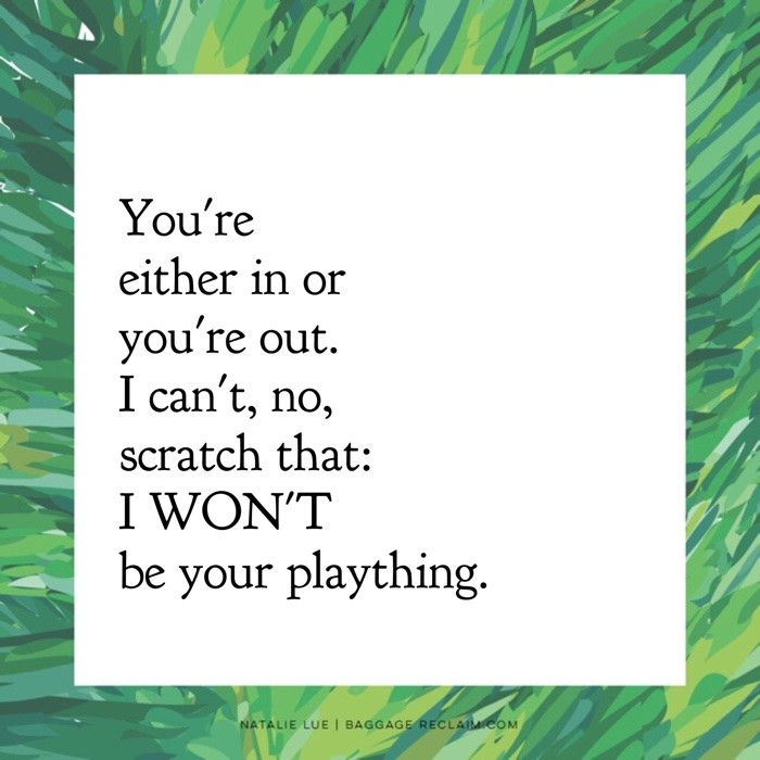 You're either in or you're out. I can't, no, scratch that: I WON'T be your plaything.