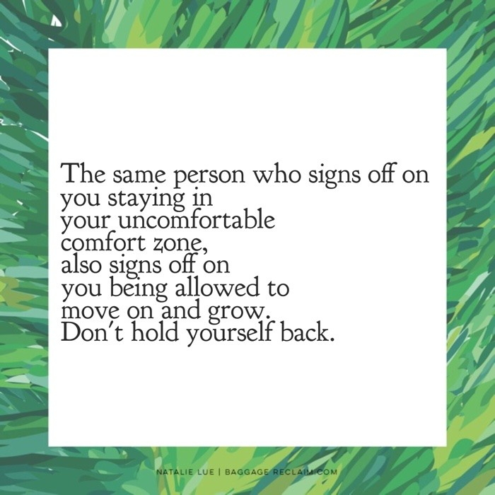 The same person who signs off on you staying in your uncomfortable comfort zone, also signs off on you being allowed ot move on and grow. Don't hold yourself back.