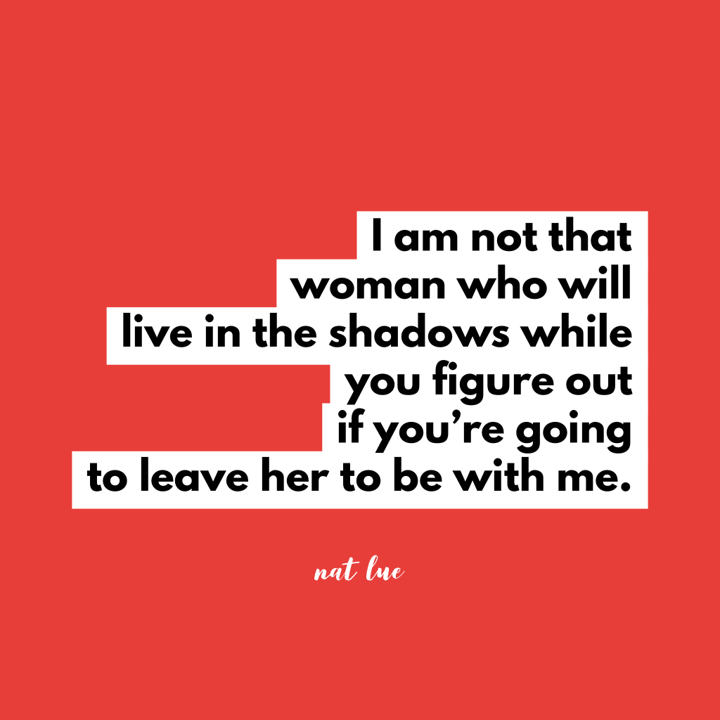 I am not that woman who will live in the shadows while you figure out if you're going to leave her to be with me. by Natalie Lue about breaking up and getting over a married/attached man