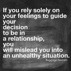 If you rely solely on your feelings to guide your decision to be in a relationship, you will mislead you into an unhealthy situation.