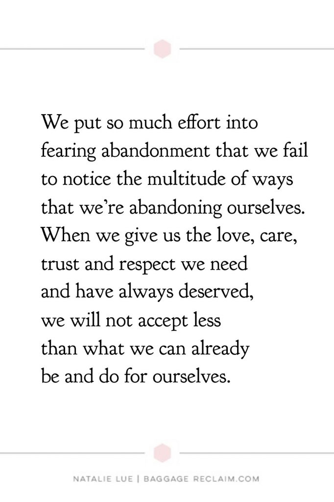 About fear of abandonment: We put so much effort into fearing abandonment that we fail to notice the multitude of ways that we're abandoning ourselves. When we give us the love, care, trust and respect we need and have always deserved, we will not accept less than what we can already be and do for ourselves.