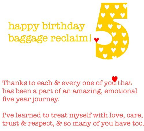 happy 5th birthday Baggage Reclaim. Thanks to each & every one of you that has been a part of an amazing, emotional five year journey.I've learned to treat myself with love, care,trust & respect, & so many of you have too.