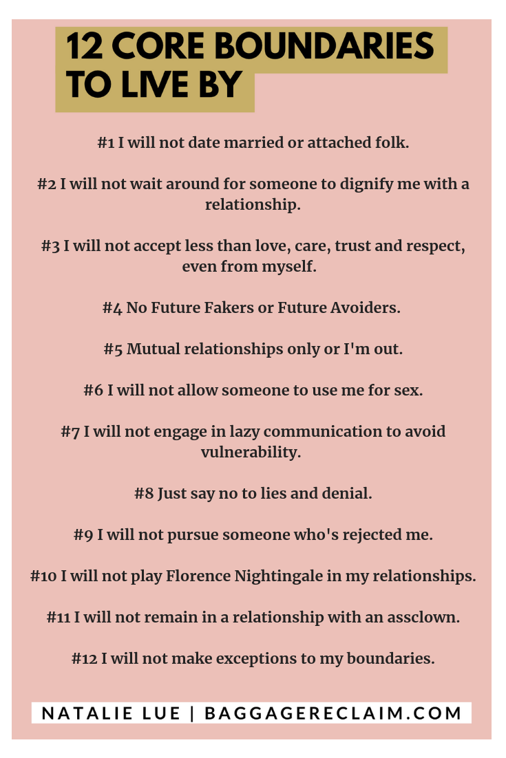 12 core boundaries to live by. Natalie Lue. Baggage Reclaim. #1 I will not date married or attached folk. #2 I will not wait around for someone to dignify me with a relationship. #3 I will not accept less than love, care, trust and respect, even from myself. #4 No Future Fakers or Future Avoiders. #5 Mutual relationships only or I'm out. #6 I will not allow someone to use me for sex. #7 I will not engage in lazy communication to avoid vulnerability. #8 Just say no to lies and denial. #9 I will not pursue someone who's rejected me. #10 I will not play Florence Nightingale in my relationships. #11 I will not remain in a relationship with an assclown. #12 I will not make exceptions to my boundaries.