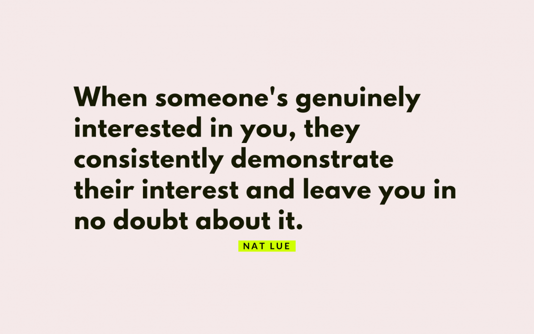 when someone's genuinely interested in you, they consistently demonstrate their interest and leave you in no doubt about it. 30 signs that they're not interested (or are half-hearted in their interest) by Natalie Lue, BaggageReclaim.com