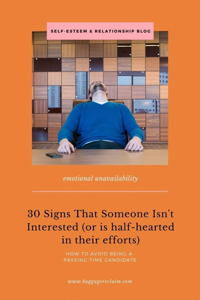 30 signs that they're not interested (or are half-hearted). Signs that they're emotionally unavailable by Natalie Lue, Baggage Reclaim. 30 signs of disinterest