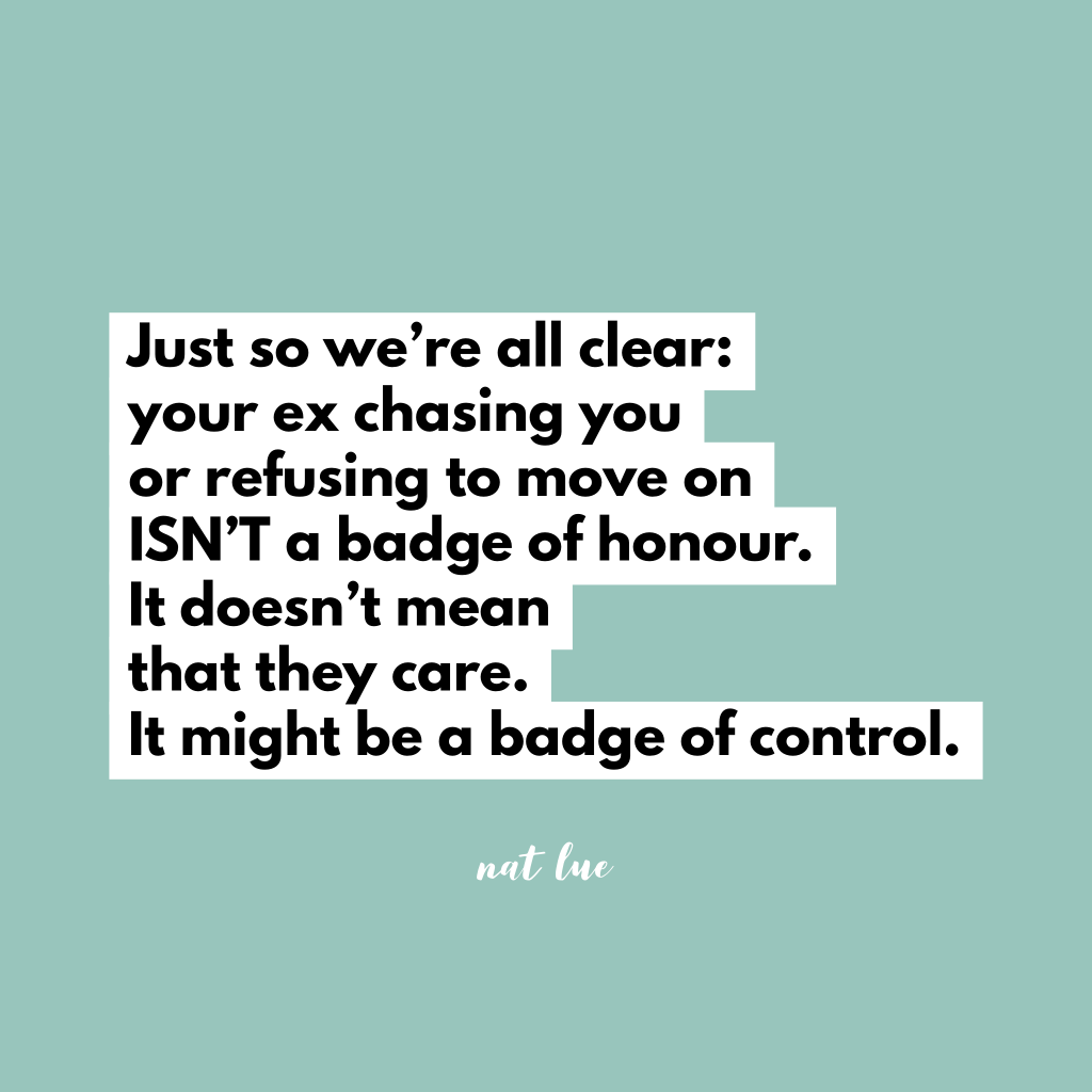 Just so we're all clear: your ex chasing you or refusing to move on ISN'T a badge of honour. It doesn't mean that they care. It might be a badge of control. by Natalie Lue, Baggage Reclaim