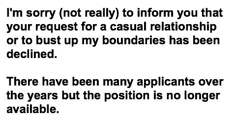 I'm sorry (not really) to inform you that your request for a casual relationship or to bust up my boundaries has been declined.There have been many applicants over the years but the position is no longer available.