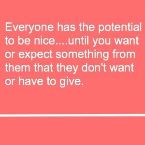 Everyone has the potential to be nice....until you want or expect something from them that they don't want or have to give.