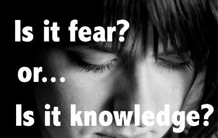 Is it fear? Or, is it knowledge?
