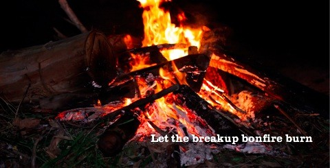 Let the breakup bonfire burn