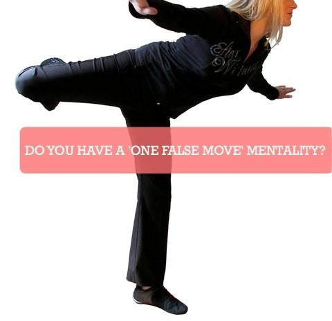 DO YOU HAVE A ONE FALSE MOVE MENTALITY?