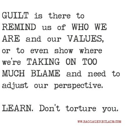 GUILT is there to REMIND us of WHO WE ARE and our VALUES, or to even show where we're TAKING ON TOO MUCH BLAME and need to adjust our perspective.LEARN. Don't torture you.