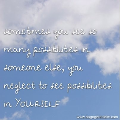 sometimes you so many possibilities in someone else, you neglect to see possibilities in yourself