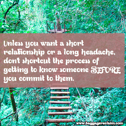 Unless you want a short relationship or a long headache, don't shortcut the process of getting to know someone BEFORE you commit to them.